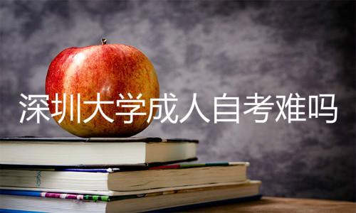 深圳成人大学成人自考难吗
